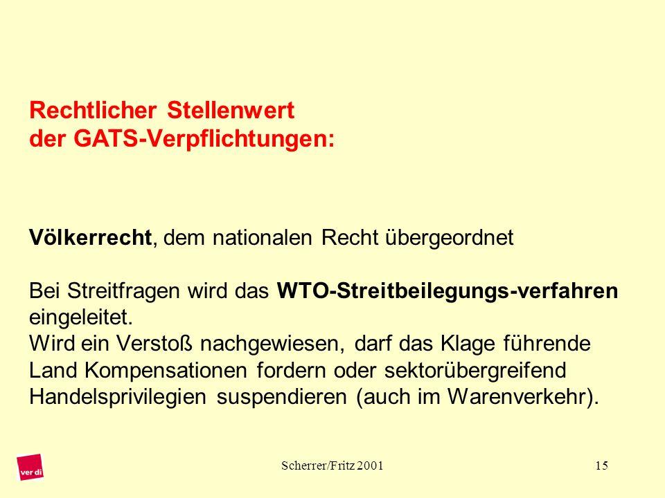 Rechtlicher Stellenwert der GATS-Verpflichtungen: Völkerrecht, dem nationalen Recht übergeordnet Bei Streitfragen wird das WTO-Streitbeilegungs-verfahren eingeleitet. Wird ein Verstoß nachgewiesen, darf das Klage führende Land Kompensationen fordern oder sektorübergreifend Handelsprivilegien suspendieren (auch im Warenverkehr).