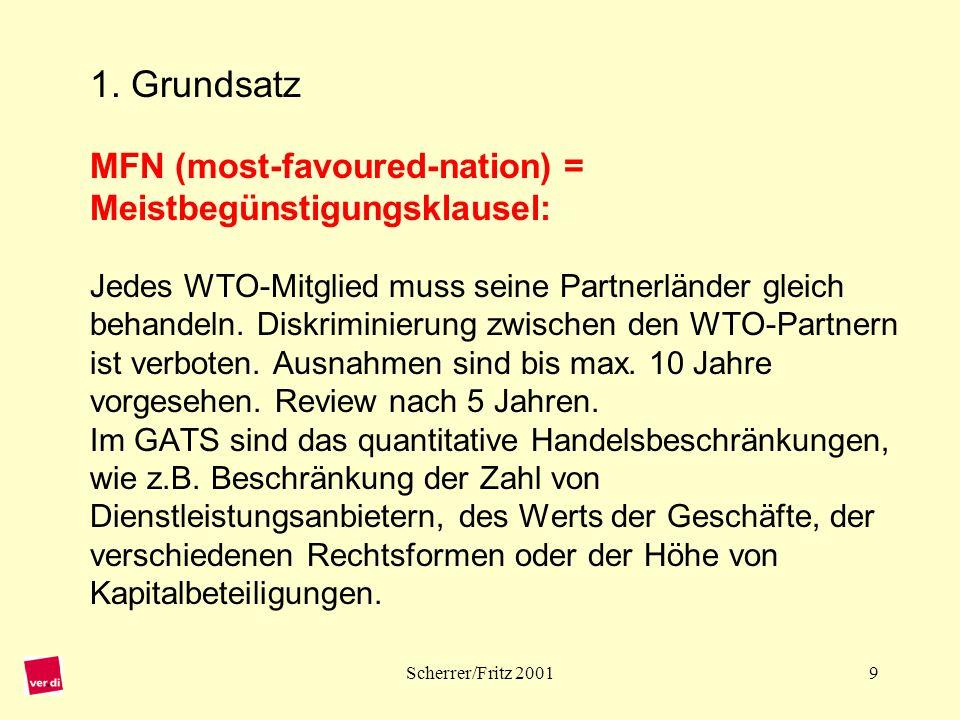 1. Grundsatz MFN (most-favoured-nation) = Meistbegünstigungsklausel: Jedes WTO-Mitglied muss seine Partnerländer gleich behandeln. Diskriminierung zwischen den WTO-Partnern ist verboten. Ausnahmen sind bis max. 10 Jahre vorgesehen. Review nach 5 Jahren. Im GATS sind das quantitative Handelsbeschränkungen, wie z.B. Beschränkung der Zahl von Dienstleistungsanbietern, des Werts der Geschäfte, der verschiedenen Rechtsformen oder der Höhe von Kapitalbeteiligungen.