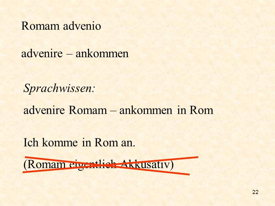 advenire – ankommen Romam advenio Sprachwissen:
