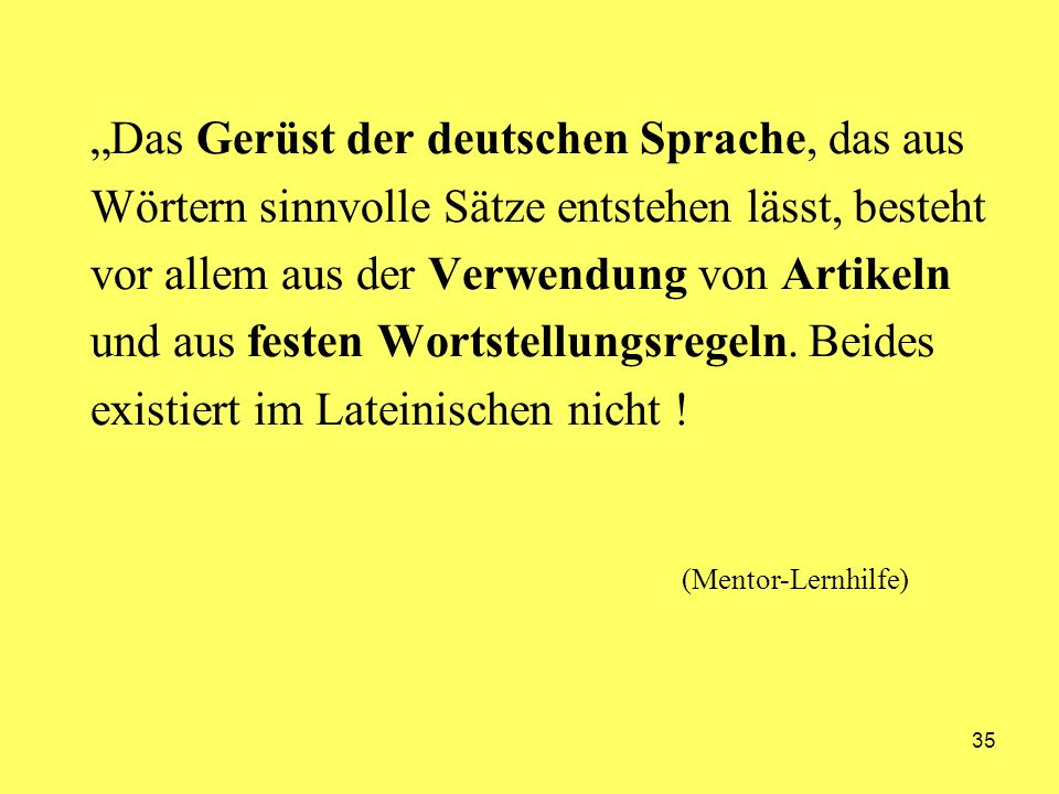 """""""Das Gerüst der deutschen Sprache, das aus Wörtern sinnvolle Sätze entstehen lässt, besteht vor allem aus der Verwendung von Artikeln und aus festen Wortstellungsregeln. Beides existiert im Lateinischen nicht !"""