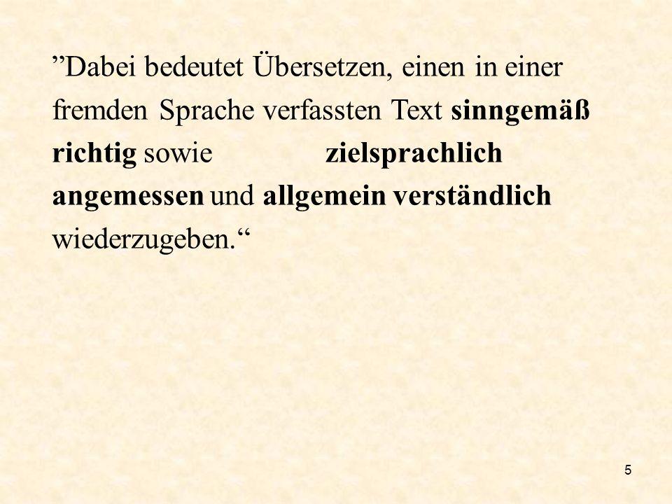 Dabei bedeutet Übersetzen, einen in einer fremden Sprache verfassten Text sinngemäß richtig sowie zielsprachlich angemessen und allgemein verständlich wiederzugeben.