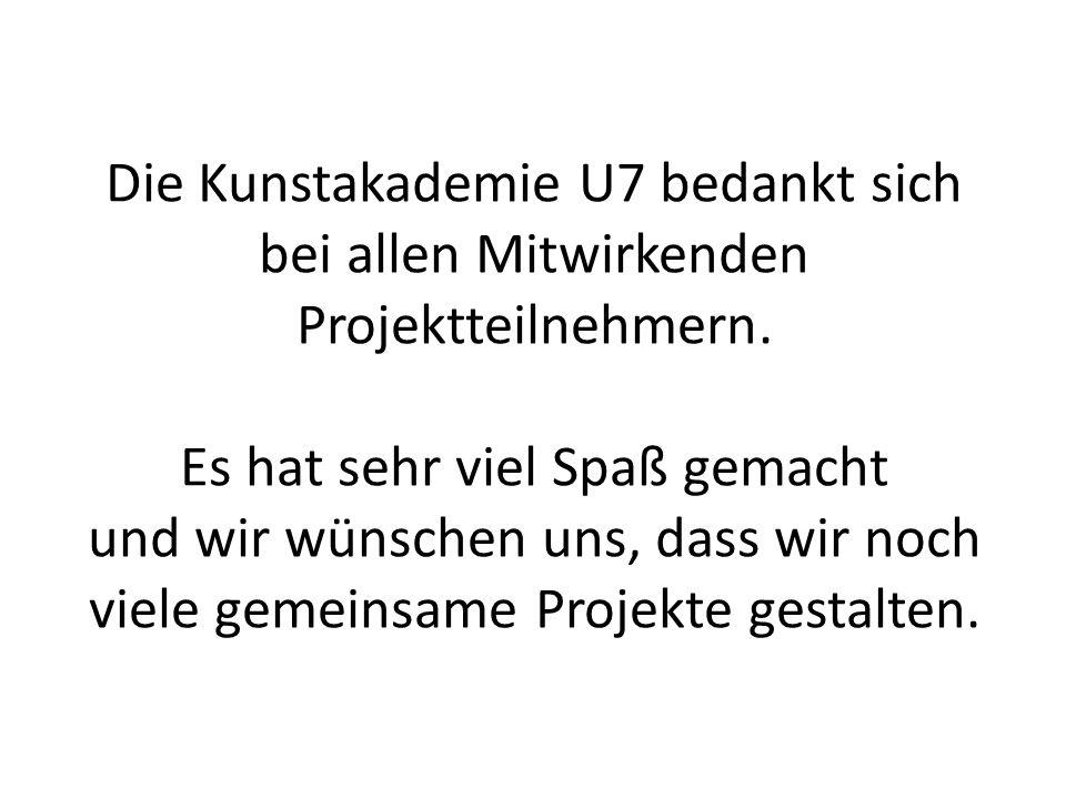 Die Kunstakademie U7 bedankt sich bei allen Mitwirkenden Projektteilnehmern.