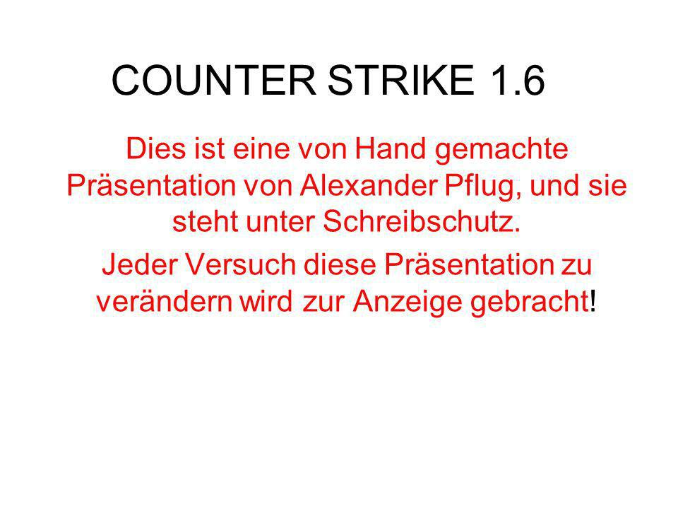 COUNTER STRIKE 1.6 Dies ist eine von Hand gemachte Präsentation von Alexander Pflug, und sie steht unter Schreibschutz.