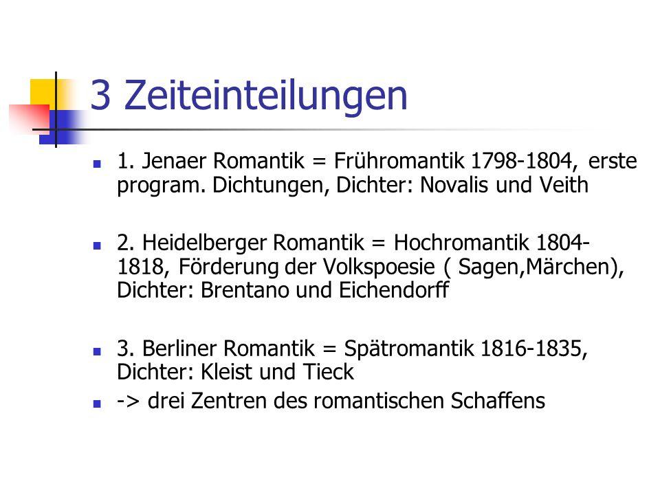 3 Zeiteinteilungen 1. Jenaer Romantik = Frühromantik 1798-1804, erste program. Dichtungen, Dichter: Novalis und Veith.