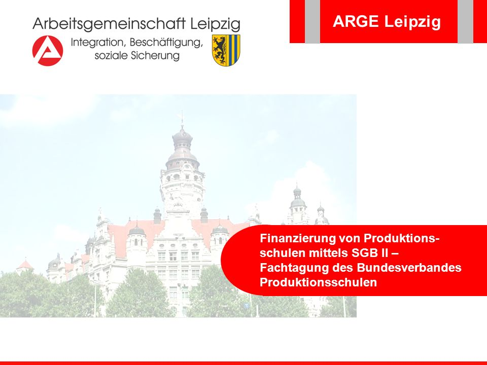ARGE Leipzig Finanzierung von Produktions-schulen mittels SGB II – Fachtagung des Bundesverbandes Produktionsschulen.