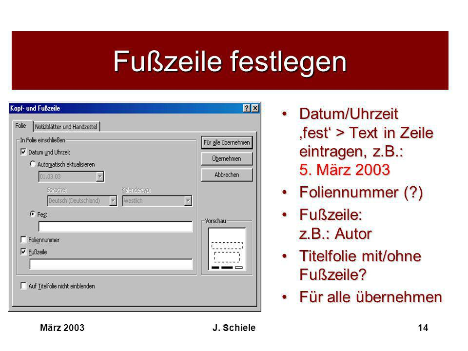 Fußzeile festlegen Datum/Uhrzeit 'fest' > Text in Zeile eintragen, z.B.: 5. März 2003. Foliennummer ( )