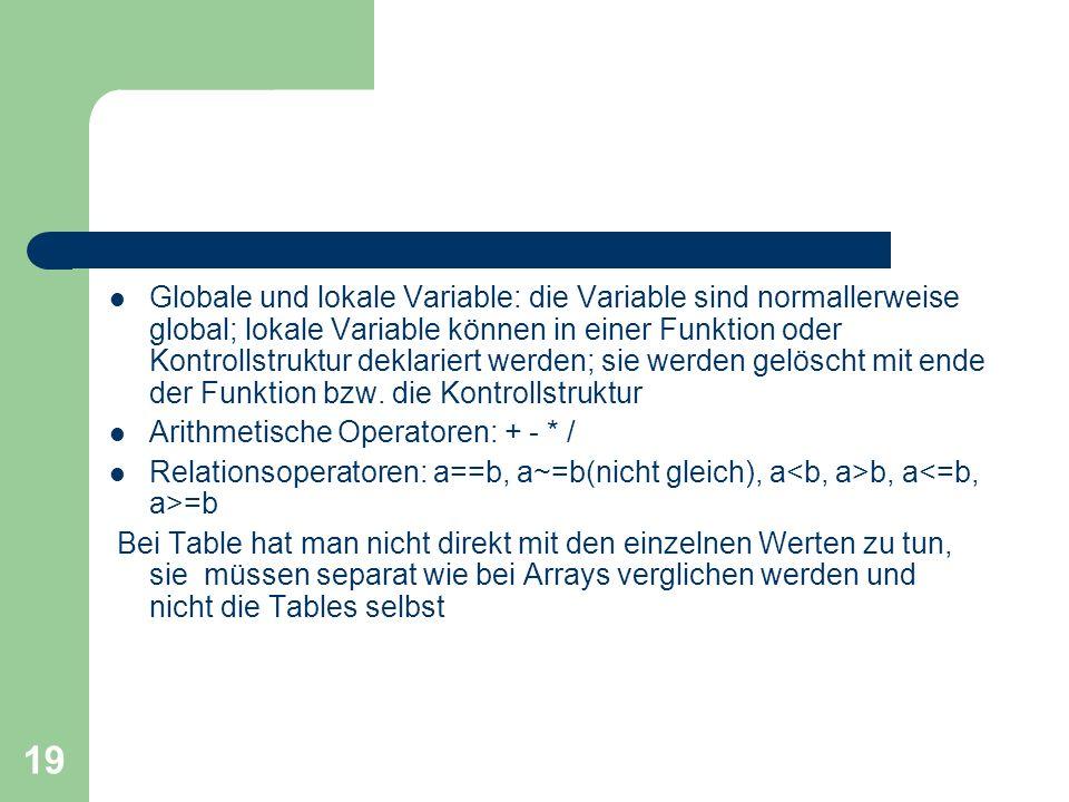 Globale und lokale Variable: die Variable sind normallerweise global; lokale Variable können in einer Funktion oder Kontrollstruktur deklariert werden; sie werden gelöscht mit ende der Funktion bzw. die Kontrollstruktur