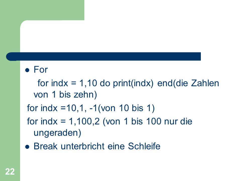 For for indx = 1,10 do print(indx) end(die Zahlen von 1 bis zehn) for indx =10,1, -1(von 10 bis 1)