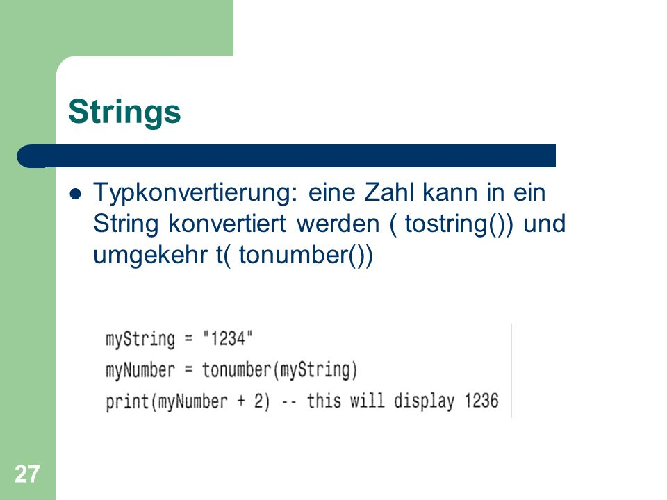 Strings Typkonvertierung: eine Zahl kann in ein String konvertiert werden ( tostring()) und umgekehr t( tonumber())