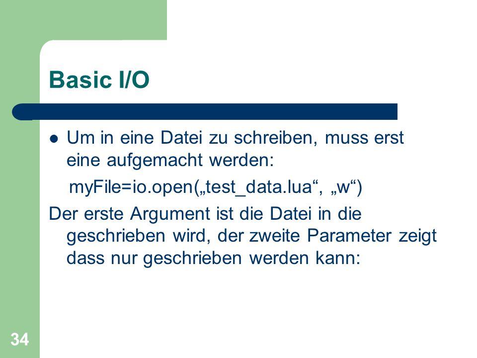 """Basic I/O Um in eine Datei zu schreiben, muss erst eine aufgemacht werden: myFile=io.open(""""test_data.lua , """"w )"""