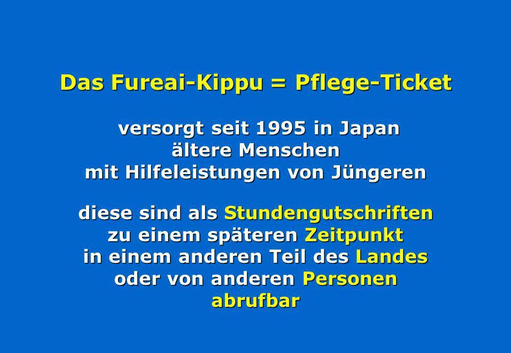 Das Fureai-Kippu = Pflege-Ticket versorgt seit 1995 in Japan ältere Menschen mit Hilfeleistungen von Jüngeren diese sind als Stundengutschriften zu einem späteren Zeitpunkt in einem anderen Teil des Landes oder von anderen Personen abrufbar