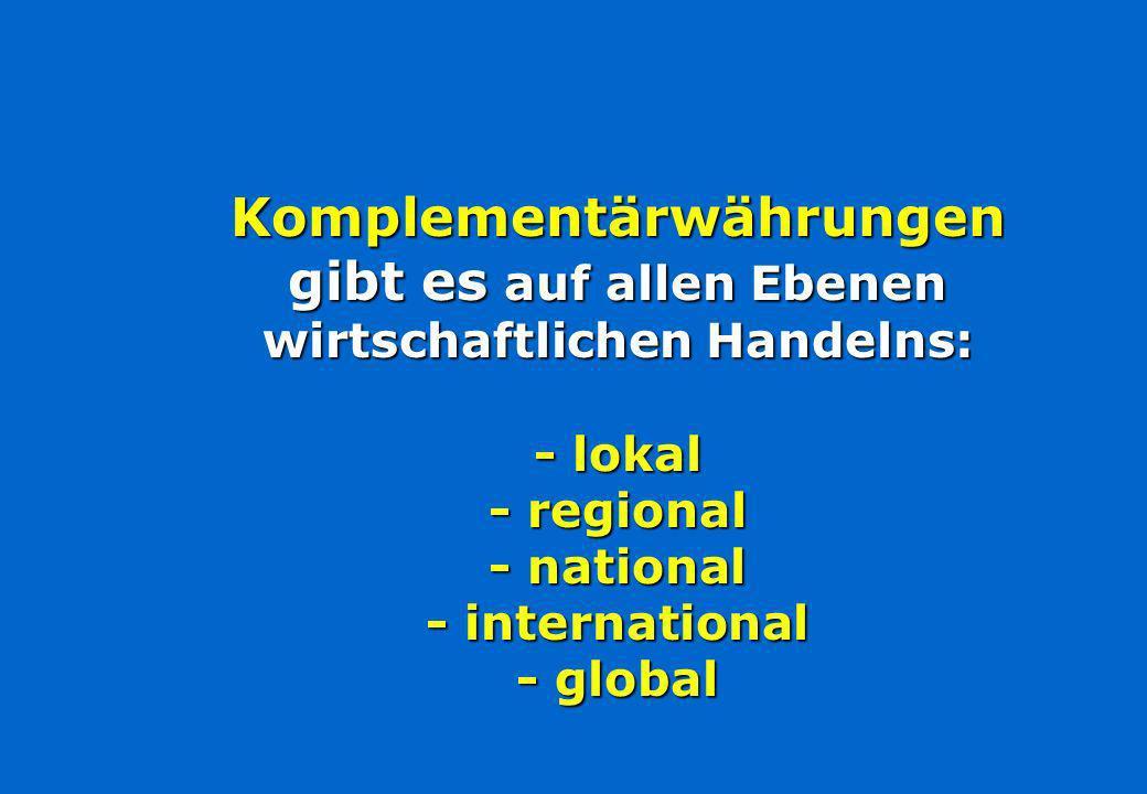 Komplementärwährungen gibt es auf allen Ebenen wirtschaftlichen Handelns: - lokal - regional - national - international - global
