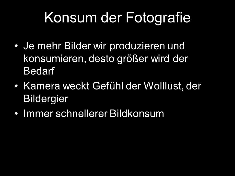 Konsum der FotografieJe mehr Bilder wir produzieren und konsumieren, desto größer wird der Bedarf. Kamera weckt Gefühl der Wolllust, der Bildergier.