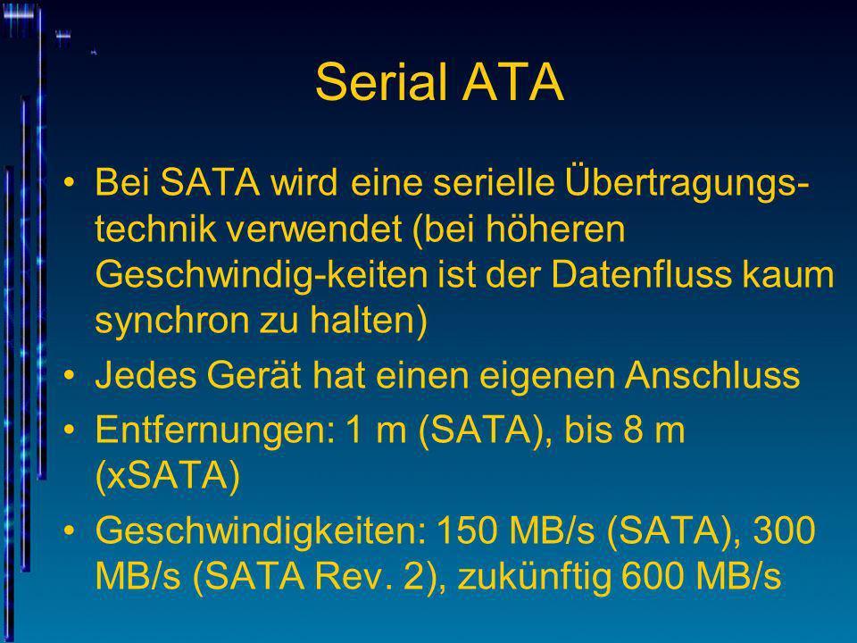 Serial ATA Bei SATA wird eine serielle Übertragungs-technik verwendet (bei höheren Geschwindig-keiten ist der Datenfluss kaum synchron zu halten)