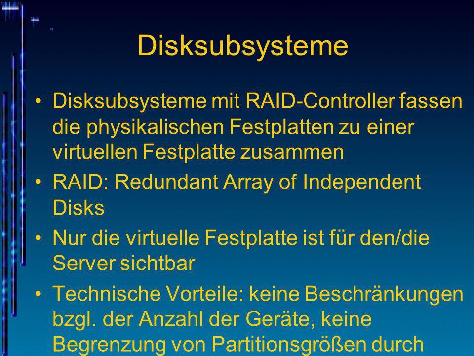 Disksubsysteme Disksubsysteme mit RAID-Controller fassen die physikalischen Festplatten zu einer virtuellen Festplatte zusammen.