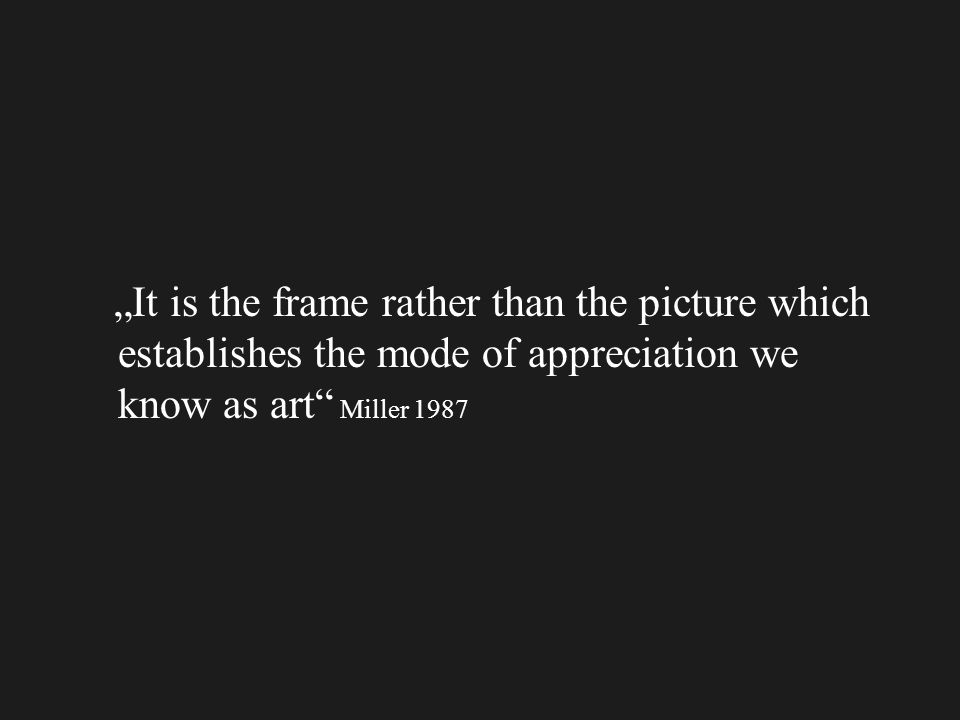 """It is the frame rather than the picture which establishes the mode of appreciation we know as art Miller 1987"