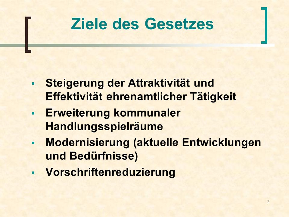 Ziele des Gesetzes Steigerung der Attraktivität und Effektivität ehrenamtlicher Tätigkeit. Erweiterung kommunaler Handlungsspielräume.