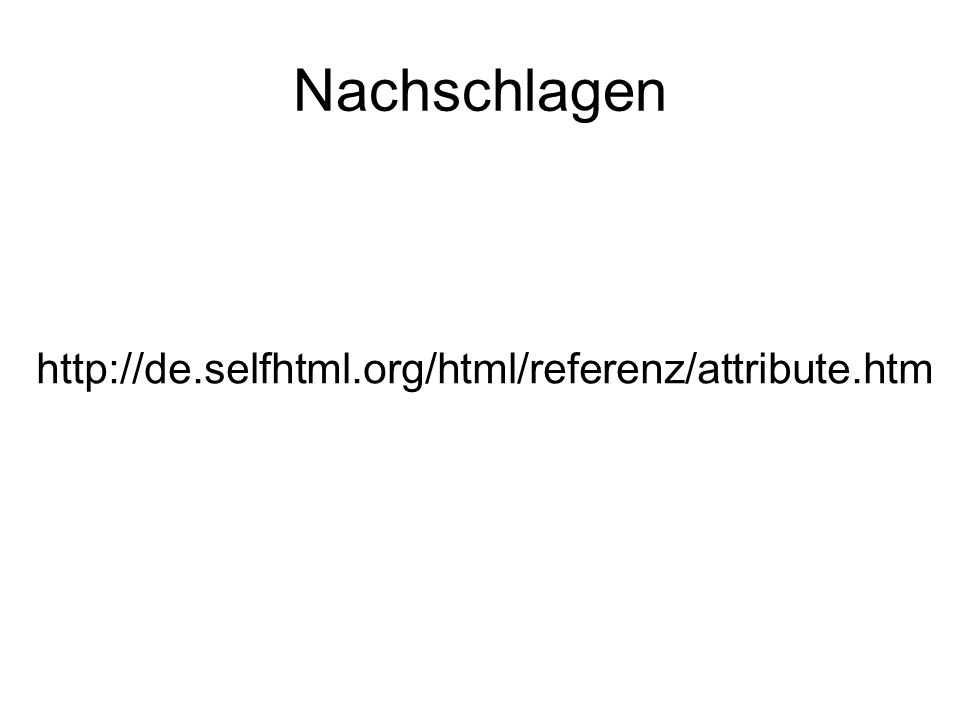Nachschlagen http://de.selfhtml.org/html/referenz/attribute.htm