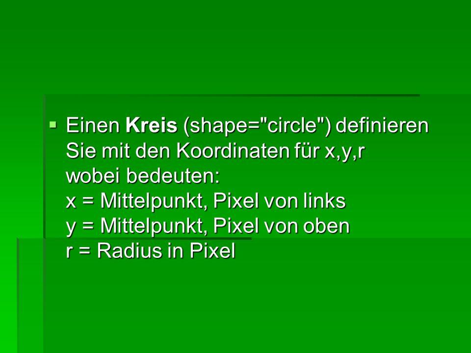 Einen Kreis (shape= circle ) definieren Sie mit den Koordinaten für x,y,r wobei bedeuten: x = Mittelpunkt, Pixel von links y = Mittelpunkt, Pixel von oben r = Radius in Pixel