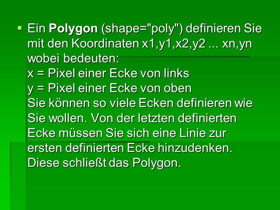 Ein Polygon (shape= poly ) definieren Sie mit den Koordinaten x1,y1,x2,y2 ...