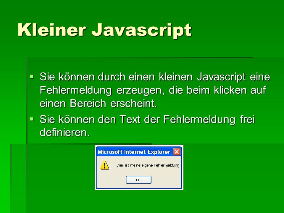 Kleiner Javascript Sie können durch einen kleinen Javascript eine Fehlermeldung erzeugen, die beim klicken auf einen Bereich erscheint.