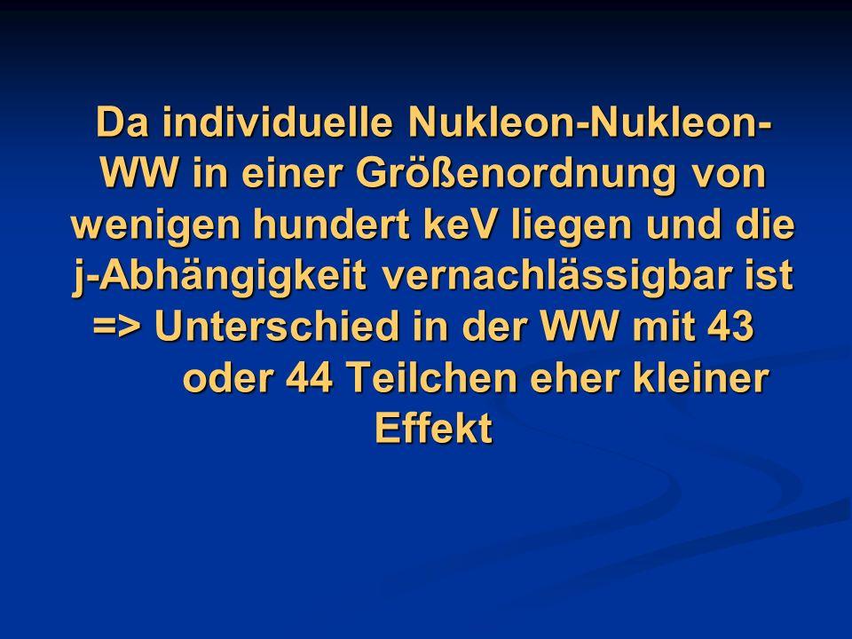 Da individuelle Nukleon-Nukleon-WW in einer Größenordnung von wenigen hundert keV liegen und die j-Abhängigkeit vernachlässigbar ist => Unterschied in der WW mit 43 oder 44 Teilchen eher kleiner Effekt