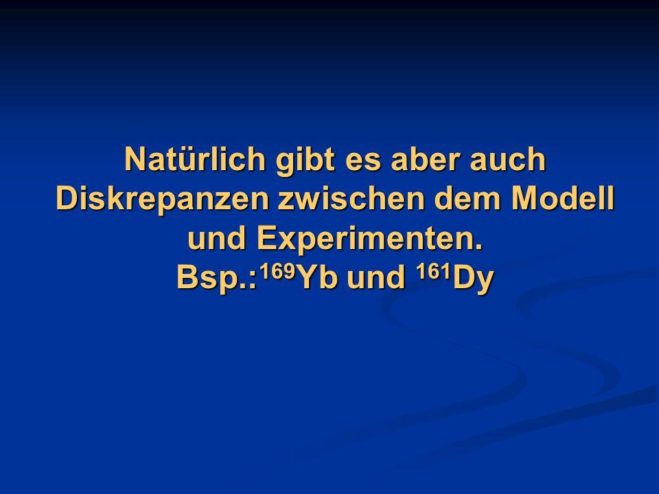 Natürlich gibt es aber auch Diskrepanzen zwischen dem Modell und Experimenten. Bsp.:169Yb und 161Dy