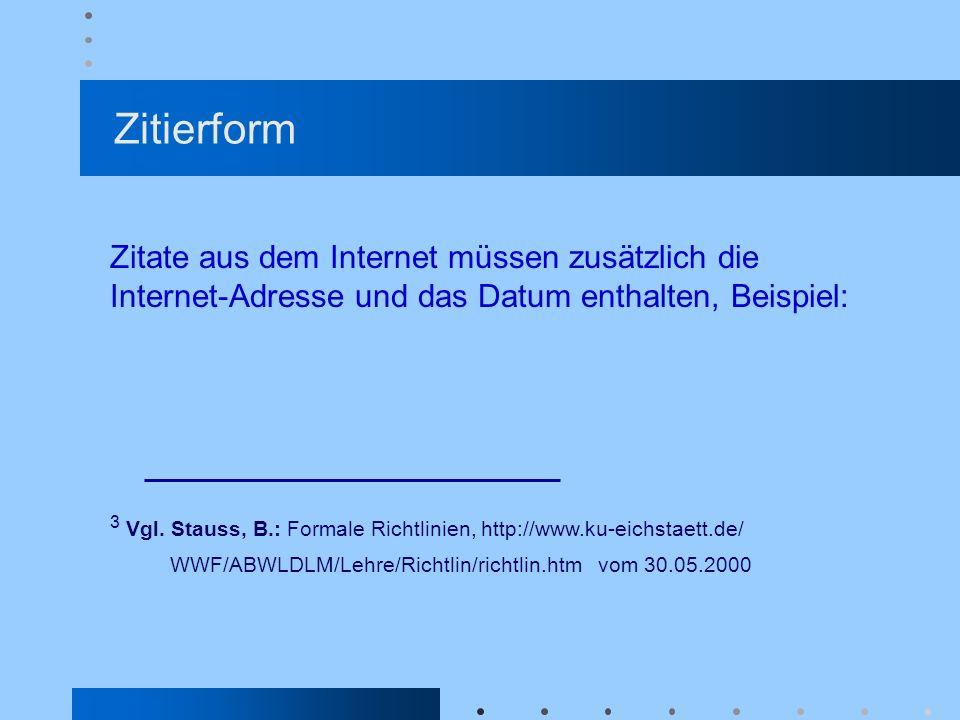 Zitierform Zitate aus dem Internet müssen zusätzlich die Internet-Adresse und das Datum enthalten, Beispiel:
