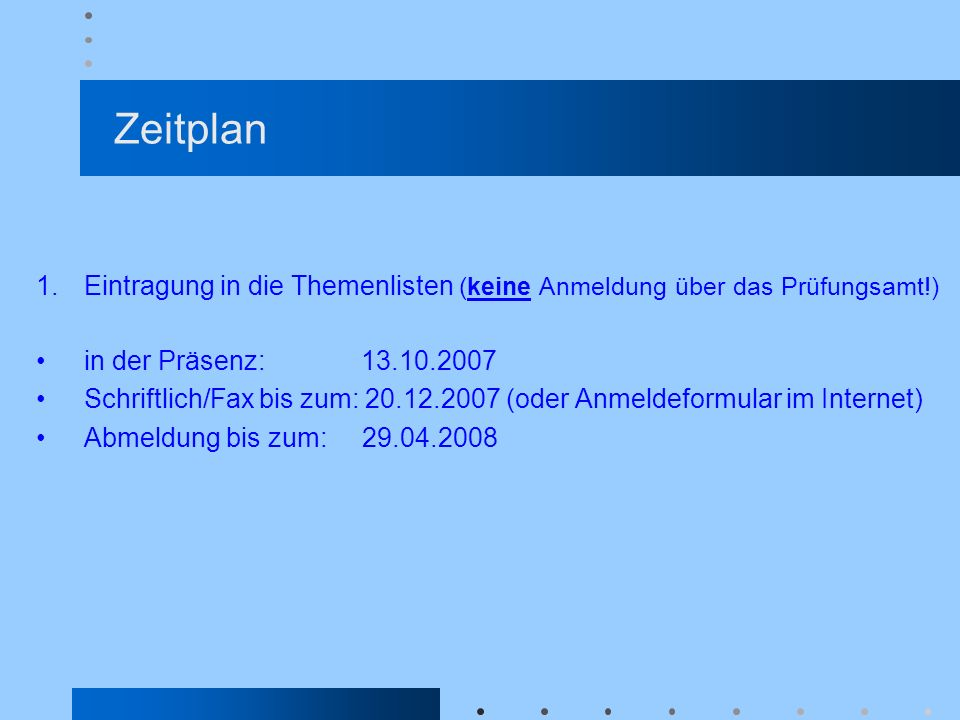 Zeitplan Eintragung in die Themenlisten (keine Anmeldung über das Prüfungsamt!) in der Präsenz: 13.10.2007.