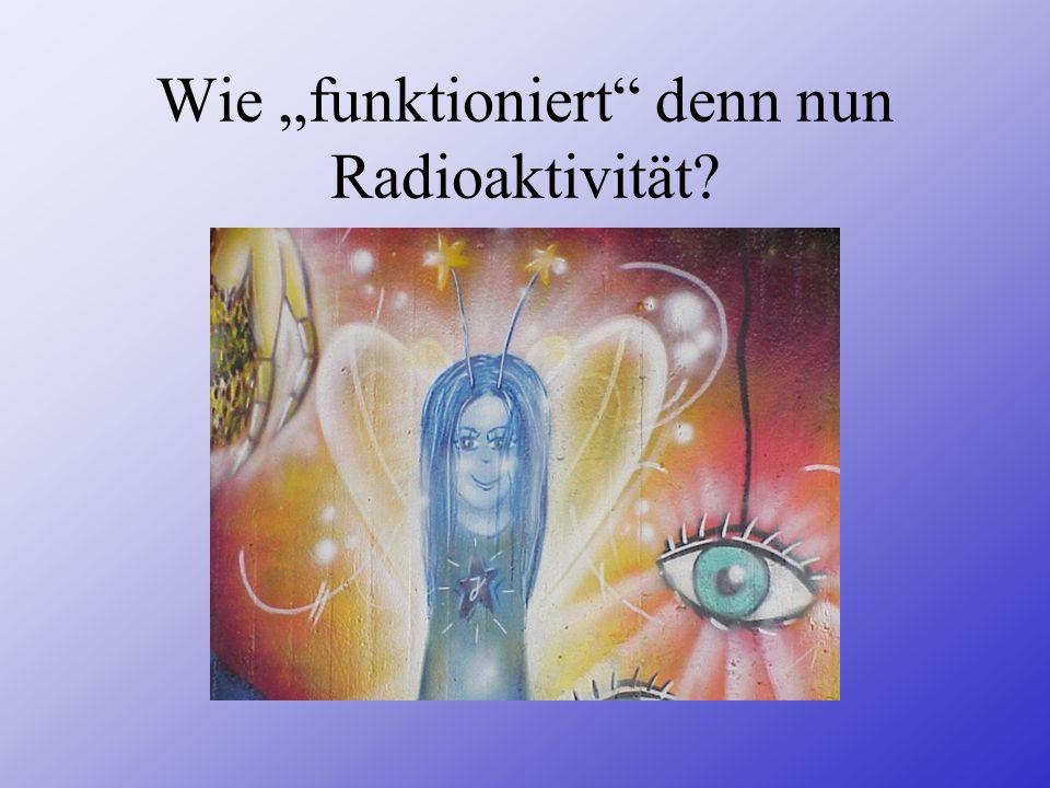 """Wie """"funktioniert denn nun Radioaktivität"""