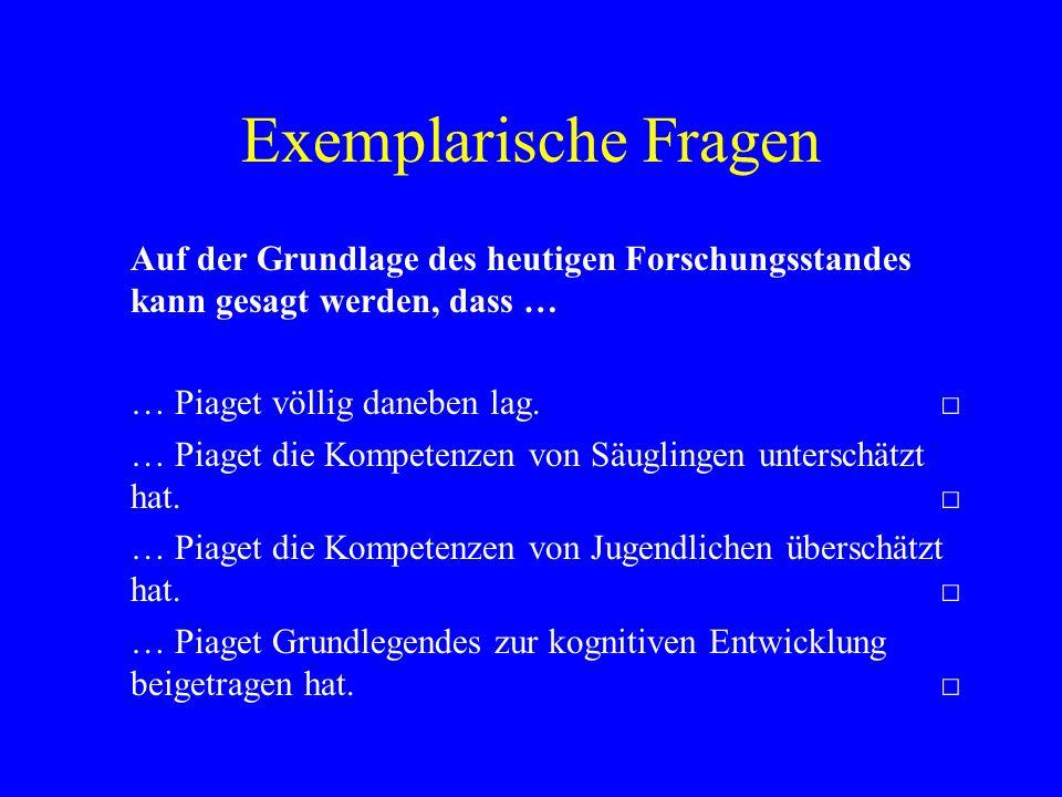 Exemplarische Fragen Auf der Grundlage des heutigen Forschungsstandes kann gesagt werden, dass … … Piaget völlig daneben lag. □