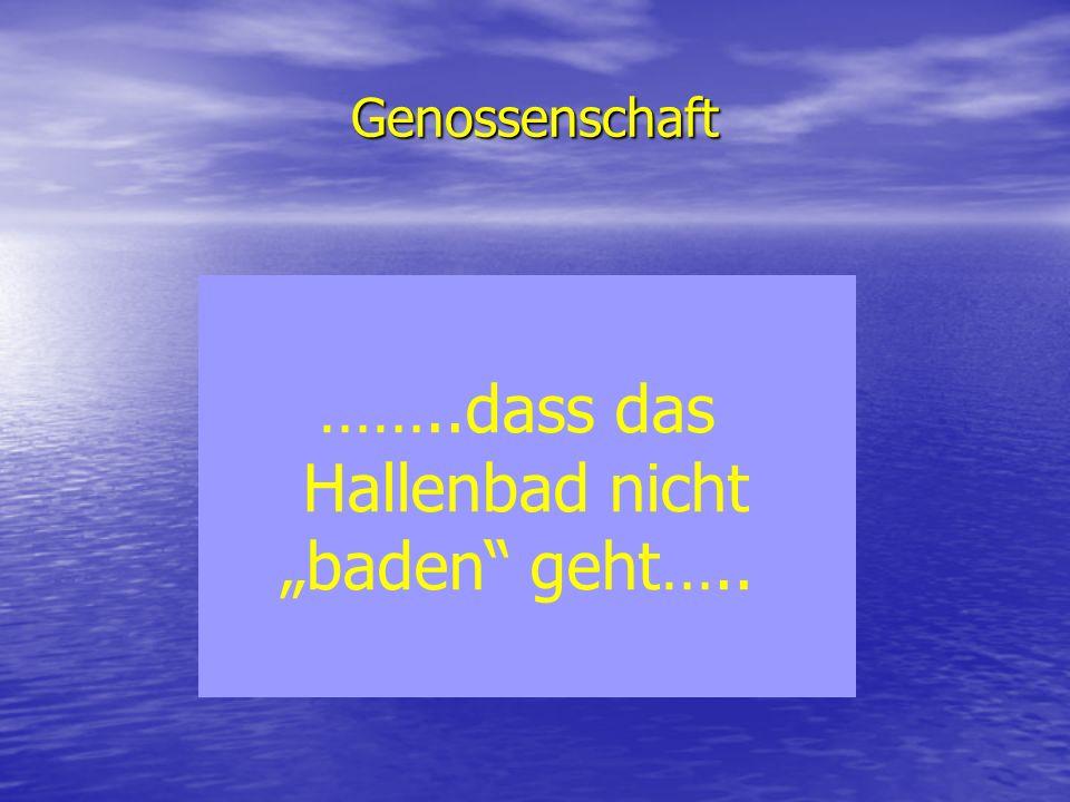 """Genossenschaft ……..dass das Hallenbad nicht """"baden geht….."""