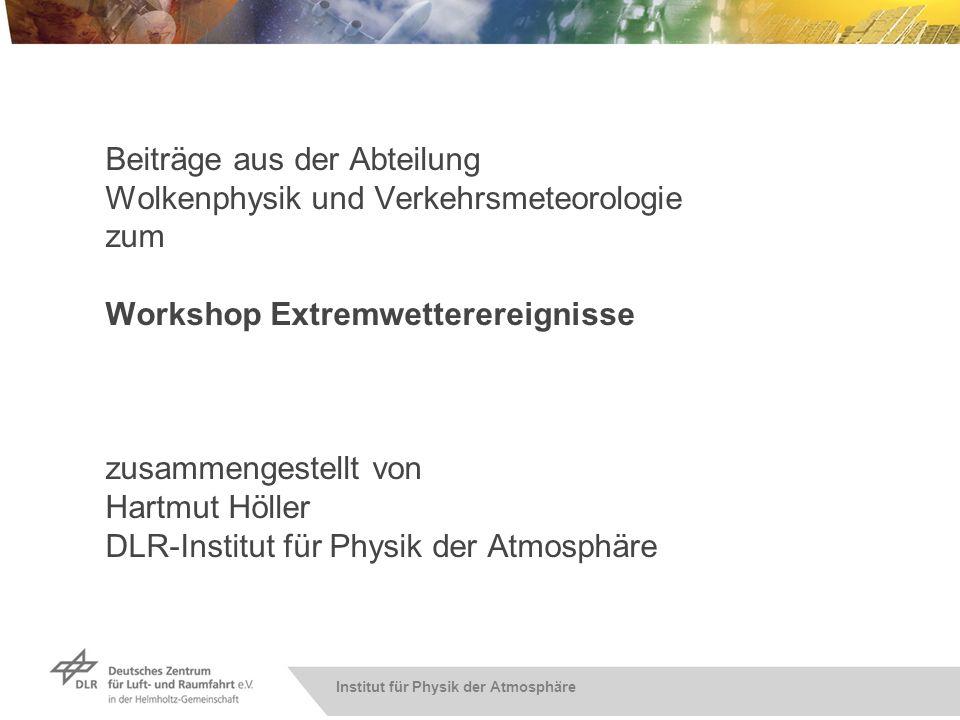 Beiträge aus der Abteilung Wolkenphysik und Verkehrsmeteorologie zum Workshop Extremwetterereignisse zusammengestellt von Hartmut Höller DLR-Institut für Physik der Atmosphäre