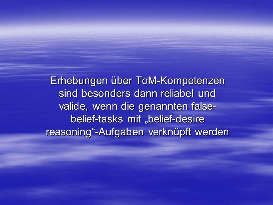 """Erhebungen über ToM-Kompetenzen sind besonders dann reliabel und valide, wenn die genannten false-belief-tasks mit """"belief-desire reasoning -Aufgaben verknüpft werden"""