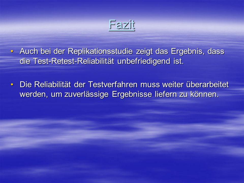 Fazit Auch bei der Replikationsstudie zeigt das Ergebnis, dass die Test-Retest-Reliabilität unbefriedigend ist.