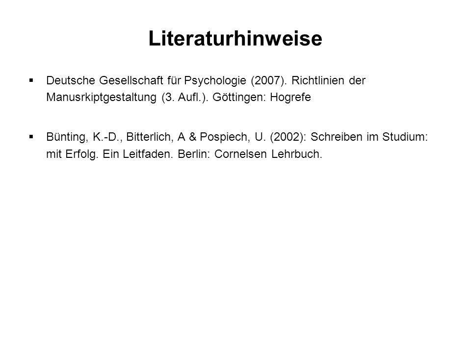 Literaturhinweise Deutsche Gesellschaft für Psychologie (2007). Richtlinien der Manusrkiptgestaltung (3. Aufl.). Göttingen: Hogrefe.
