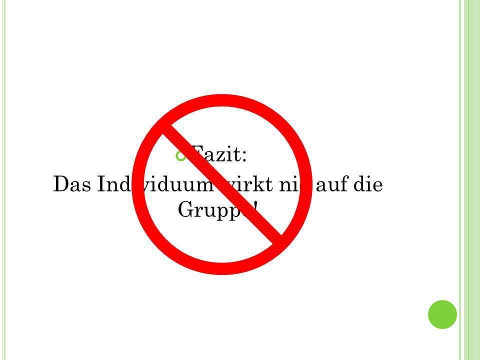 Das Individuum wirkt nie auf die Gruppe!