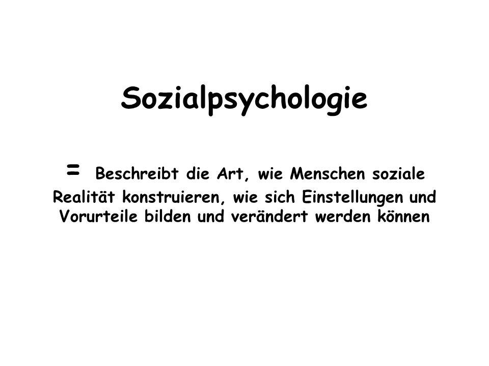 Sozialpsychologie = Beschreibt die Art, wie Menschen soziale Realität konstruieren, wie sich Einstellungen und Vorurteile bilden und verändert werden können