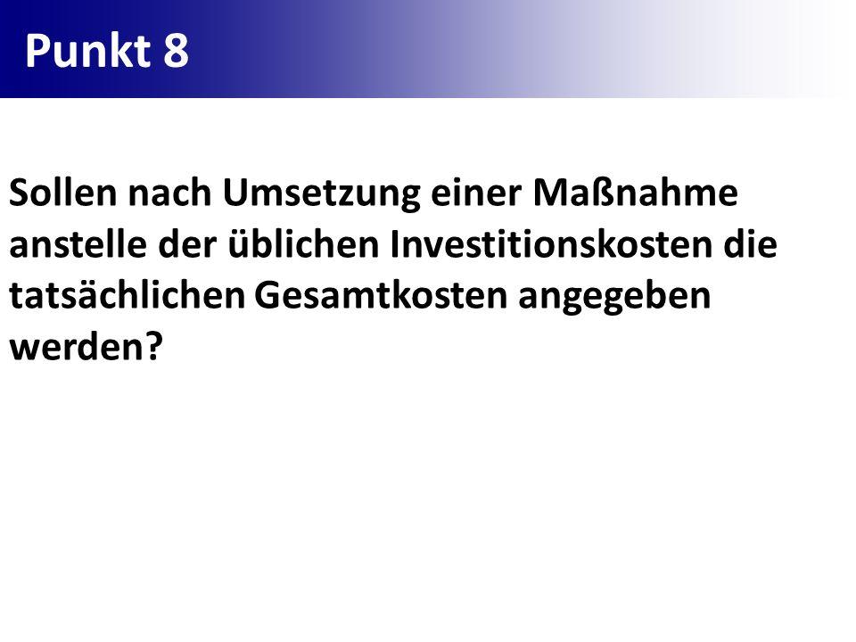Punkt 8 Sollen nach Umsetzung einer Maßnahme anstelle der üblichen Investitionskosten die tatsächlichen Gesamtkosten angegeben werden