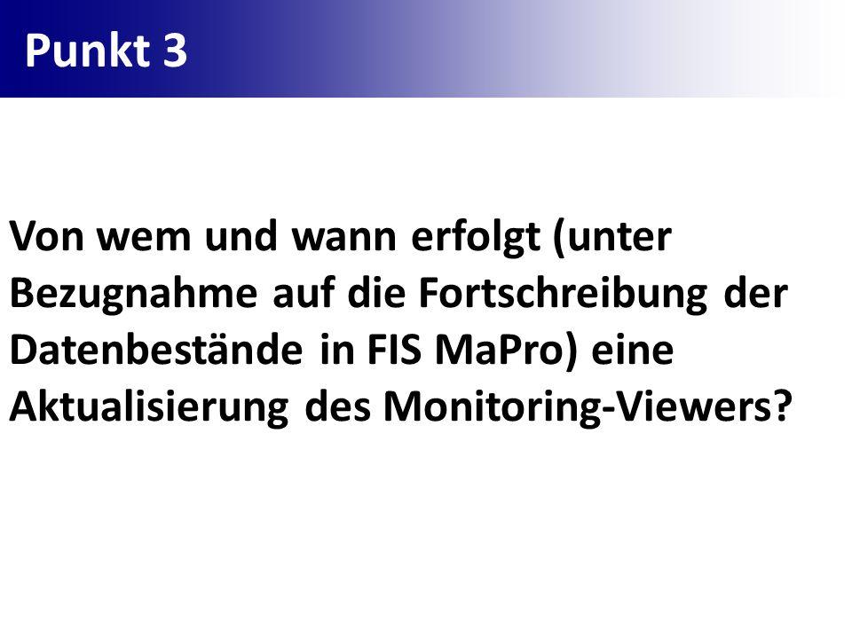 Punkt 3 Von wem und wann erfolgt (unter Bezugnahme auf die Fortschreibung der Datenbestände in FIS MaPro) eine Aktualisierung des Monitoring-Viewers