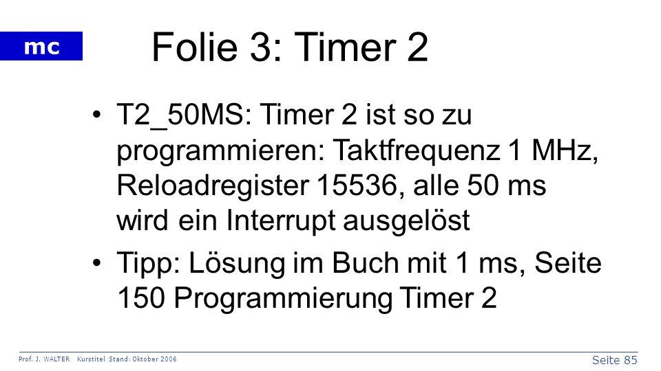 Folie 3: Timer 2 T2_50MS: Timer 2 ist so zu programmieren: Taktfrequenz 1 MHz, Reloadregister 15536, alle 50 ms wird ein Interrupt ausgelöst.