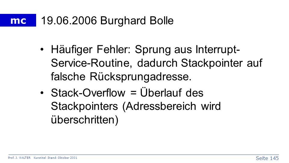 19.06.2006 Burghard Bolle Häufiger Fehler: Sprung aus Interrupt-Service-Routine, dadurch Stackpointer auf falsche Rücksprungadresse.
