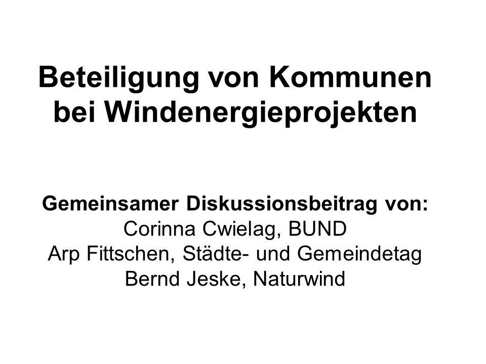 Beteiligung von Kommunen bei Windenergieprojekten Gemeinsamer Diskussionsbeitrag von: Corinna Cwielag, BUND Arp Fittschen, Städte- und Gemeindetag Bernd Jeske, Naturwind