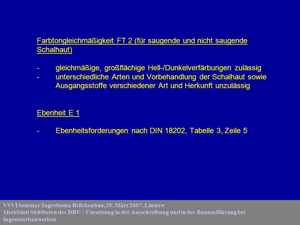 Farbtongleichmäßigkeit FT 2 (für saugende und nicht saugende Schalhaut) - gleichmäßige, großflächige Hell-/Dunkelverfärbungen zulässig - unterschiedliche Arten und Vorbehandlung der Schalhaut sowie Ausgangsstoffe verschiedener Art und Herkunft unzulässig Ebenheit E 1 - Ebenheitsforderungen nach DIN 18202, Tabelle 3, Zeile 5