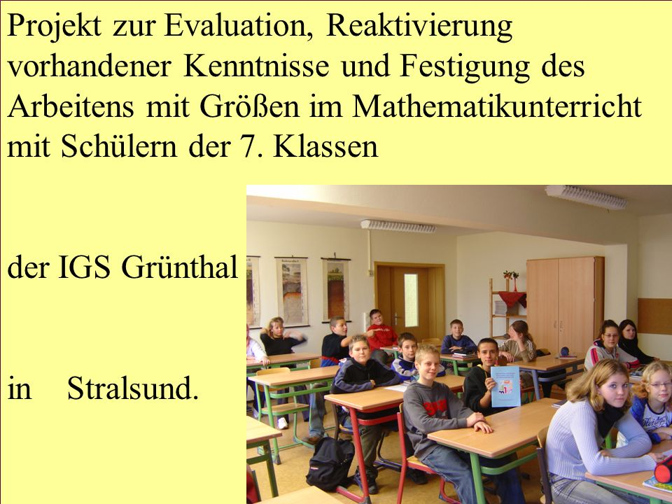 Projekt zur Evaluation, Reaktivierung vorhandener Kenntnisse und Festigung des Arbeitens mit Größen im Mathematikunterricht mit Schülern der 7. Klassen