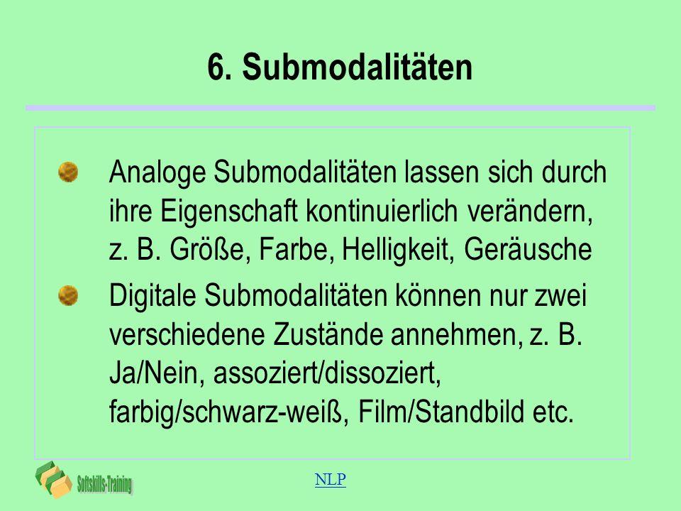 6. SubmodalitätenAnaloge Submodalitäten lassen sich durch ihre Eigenschaft kontinuierlich verändern, z. B. Größe, Farbe, Helligkeit, Geräusche.
