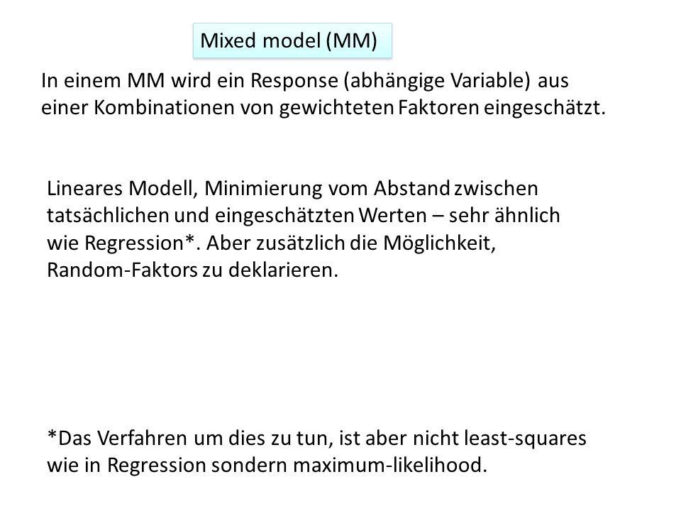 Mixed model (MM) In einem MM wird ein Response (abhängige Variable) aus einer Kombinationen von gewichteten Faktoren eingeschätzt.