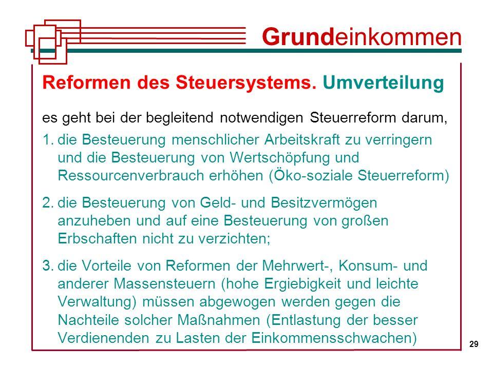 Grundeinkommen 29. Reformen des Steuersystems. Umverteilung es geht bei der begleitend notwendigen Steuerreform darum,