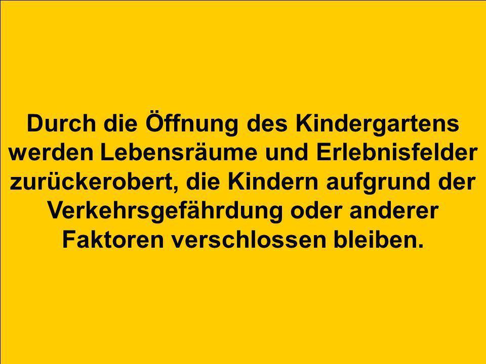 Durch die Öffnung des Kindergartens werden Lebensräume und Erlebnisfelder zurückerobert, die Kindern aufgrund der Verkehrsgefährdung oder anderer Faktoren verschlossen bleiben.