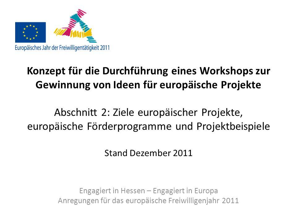 Konzept für die Durchführung eines Workshops zur Gewinnung von Ideen für europäische Projekte Abschnitt 2: Ziele europäischer Projekte, europäische Förderprogramme und Projektbeispiele Stand Dezember 2011